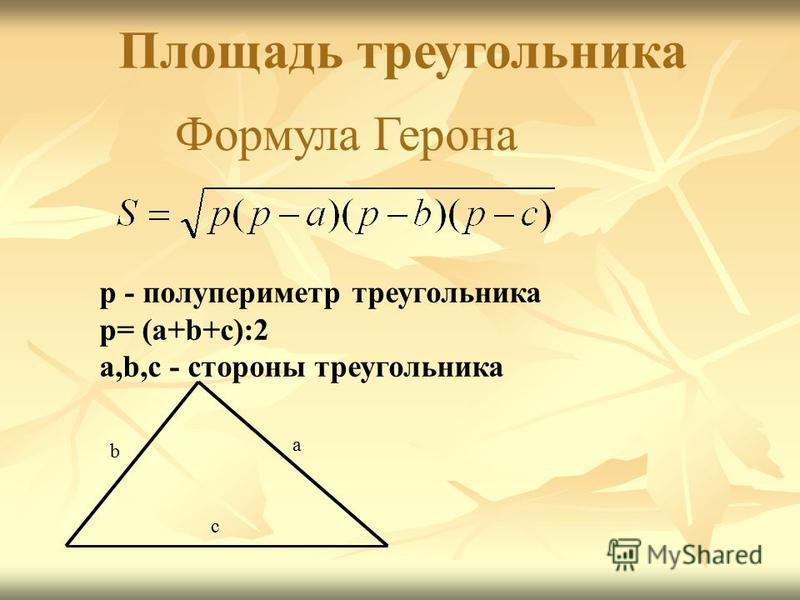 р - полупериметр треугольника p= (a+b+c):2 а,b,c - стороны треугольника а b с Площадь треугольника Формула Герона