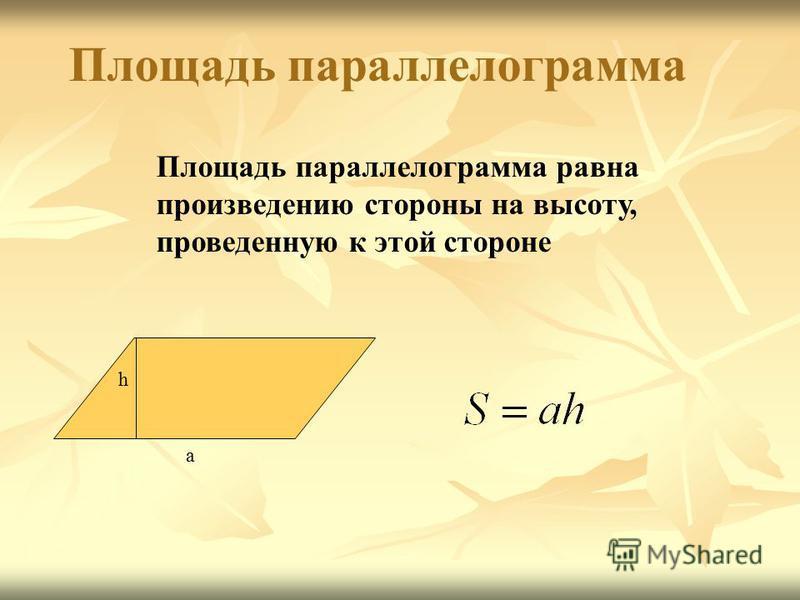 Площадь параллелограмма равна произведению стороны на высоту, проведенную к этой стороне Площадь параллелограмма h a