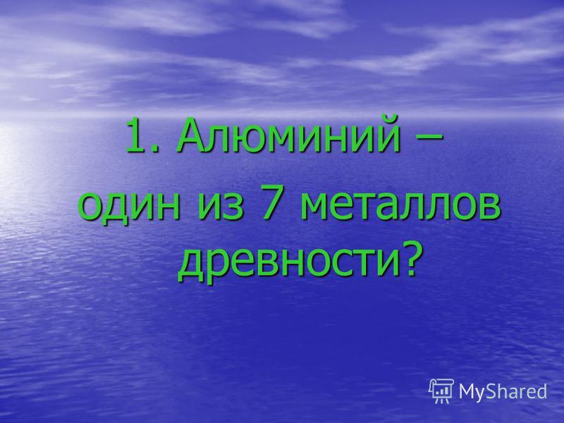 1. Алюминий – один из 7 металлов древности? один из 7 металлов древности?