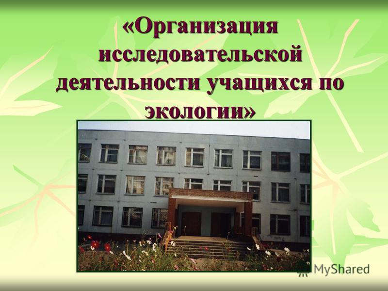 «Организация исследовательской деятельности учащихся по экологии»