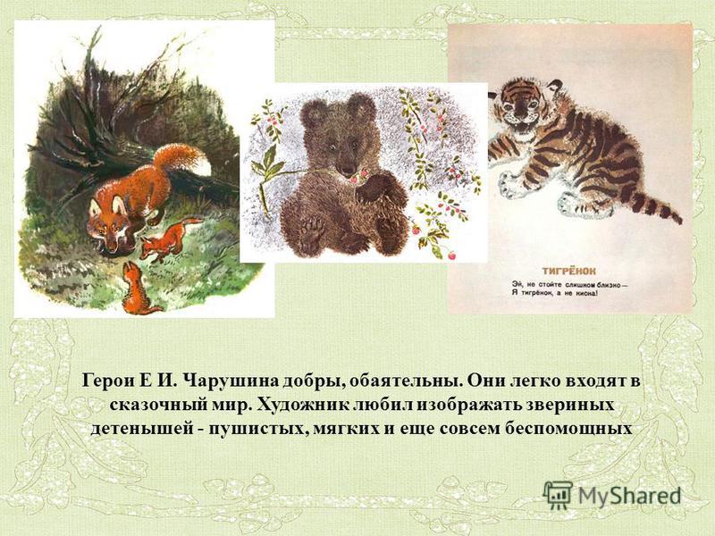 Герои Е И. Чарушина добры, обаятельны. Они легко входят в сказочный мир. Художник любил изображать звериных детенышей - пушистых, мягких и еще совсем беспомощных