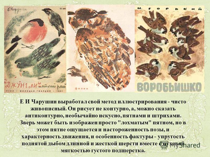 Е И Чарушин выработал свой метод иллюстрирования - чисто живописный. Он рисует не контурно, а, можно сказать анти контурно, необычайно искусно, пятнами и штрихами. Зверь может быть изображен просто