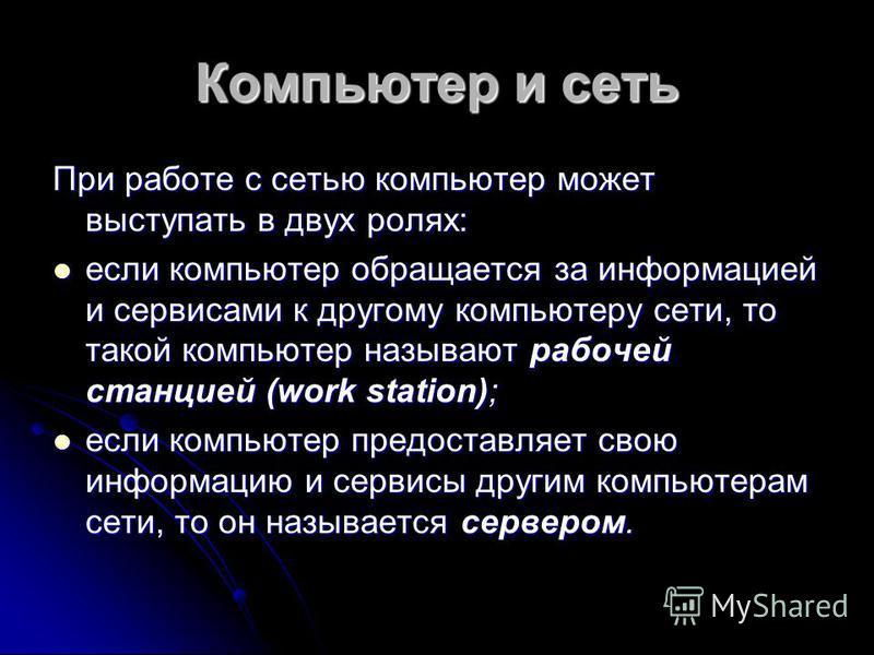 Компьютер и сеть При работе с сетью компьютер может выступать в двух ролях: если компьютер обращается за информацией и сервисами к другому компьютеру сети, то такой компьютер называют рабочей станцией (work station); если компьютер обращается за инфо