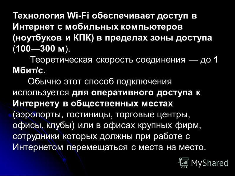 Технология Wi-Fi обеспечивает доступ в Интернет с мобильных компьютеров (ноутбуков и КПК) в пределах зоны доступа (100300 м). Теоретическая скорость соединения до 1 Мбит/с. Обычно этот способ подключения используется для оперативного доступа к Интерн