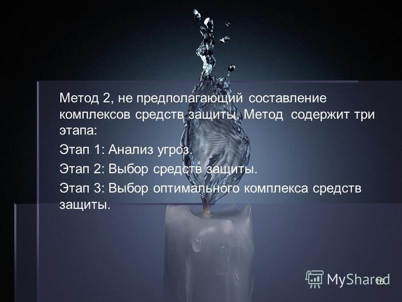 16 Метод 2, не предполагающий составление комплексов средств защиты. Метод содержит три этапа: Этап 1: Анализ угроз. Этап 2: Выбор средств защиты. Этап 3: Выбор оптимального комплекса средств защиты.