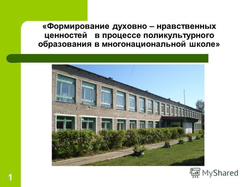 «Формирование духовно – нравственных ценностей в процессе поликультурного образования в многонациональной школе» 1