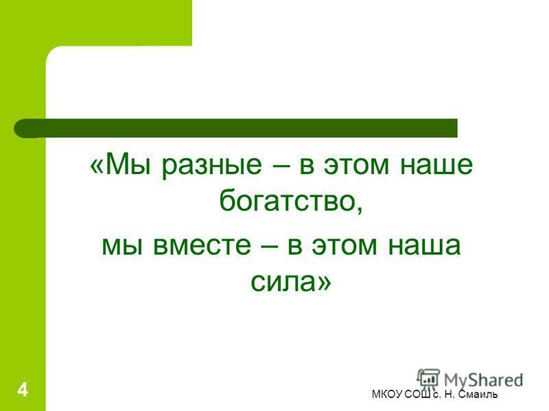 «Мы разные – в этом наше богатство, мы вместе – в этом наша сила» 4 МКОУ СОШ с. Н. Смаиль