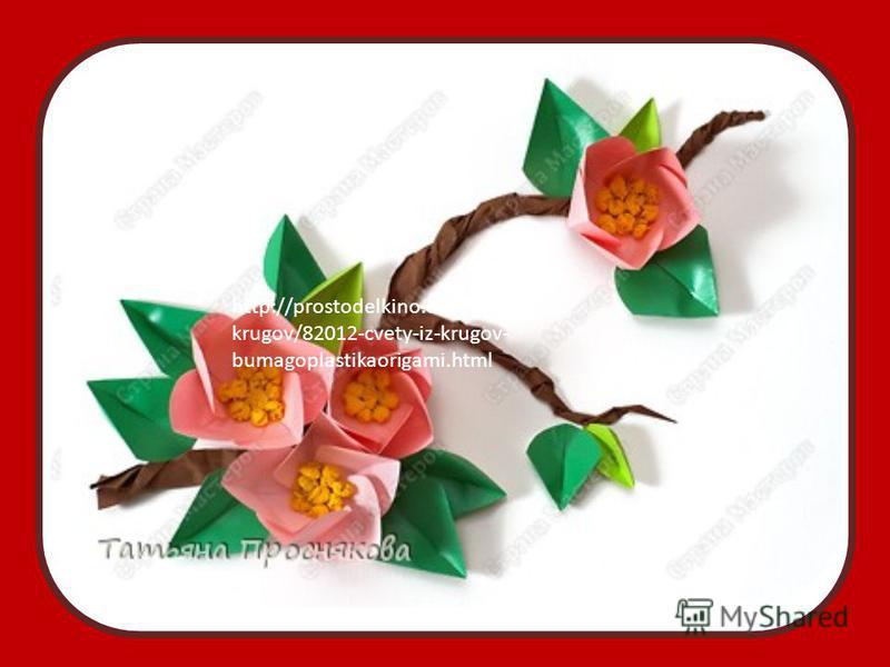 http://prostodelkino.com/origami-iz- krugov/82012-cvety-iz-krugov- bumagoplastikaorigami.html