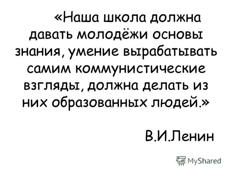 «Наша школа должна давать молодёжи основы знания, умение вырабатывать самим коммунистические взгляды, должна делать из них образованных людей.» В.И.Ленин