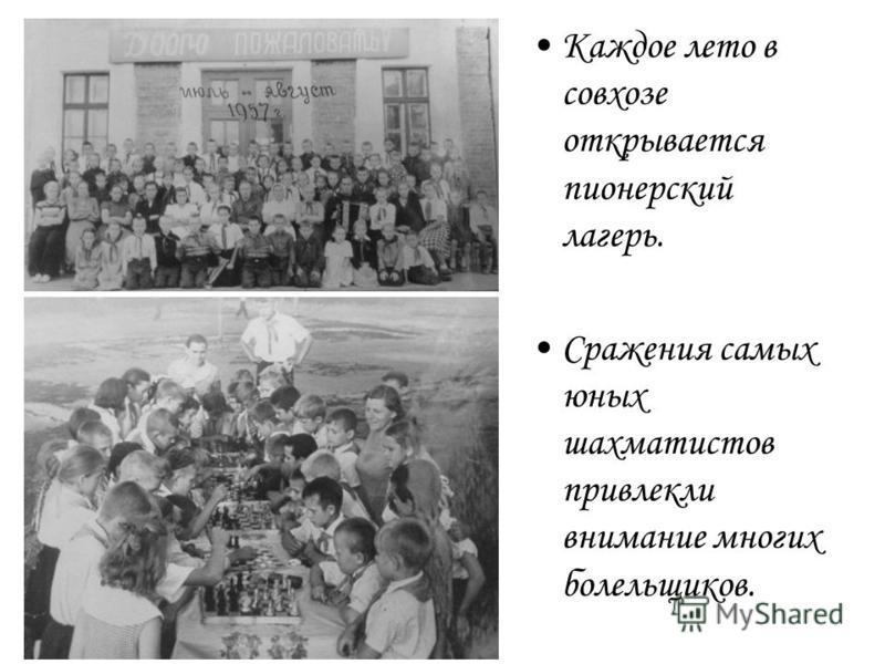 Каждое лето в совхозе открывается пионерский лагерь. Сражения самых юных шахматистов привлекли внимание многих болельщиков.
