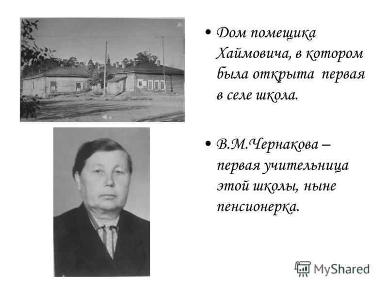 Дом помещика Хаймовича, в котором была открыта первая в селе школа. В.М.Чернакова – первая учительница этой школы, ныне пенсионерка.