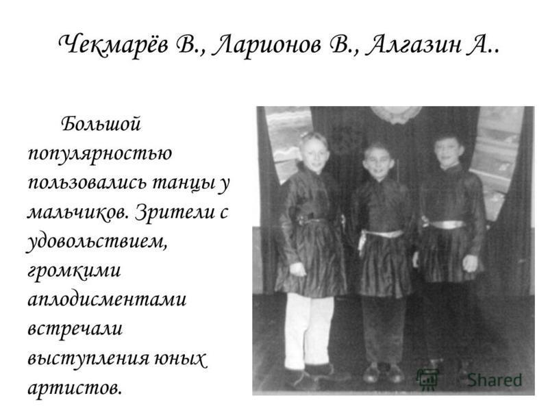 Чекмарёв В., Ларионов В., Алгазин А.. Большой популярностью пользовались танцы у мальчиков. Зрители с удовольствием, громкими аплодисментами встречали выступления юных артистов.