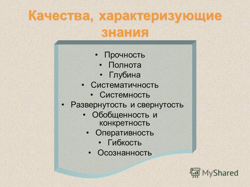 Качества, характеризующие знания Прочность Полнота Глубина Систематичность Системность Развернутость и свернутость Обобщенность и конкретность Оперативность Гибкость Осознанность