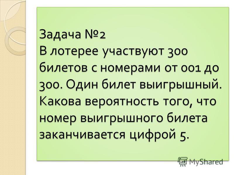 Задача 2 В лотерее участвуют 300 билетов с номерами от 001 до 300. Один билет выигрышный. Какова вероятность того, что номер выигрышного билета заканчивается цифрой 5.