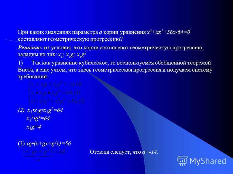 При каких значениях параметра а корни уравнения х 3 +ах 2 +56 х-64=0 составляют геометрическую прогрессию? Решение: из условия, что корни составляют геометрическую прогрессию, зададим их так: х 1 ; х 1 g; x 1 g 2 1) Так как уравнение кубическое, то в