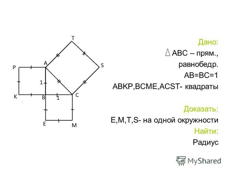Дано: АВС – прям., равнобедр. АВ=ВС=1 ABKP,BCME,ACST- квадраты Доказать: К,Р,Е,М,Т,S- на одной окружности Найти: Радиус