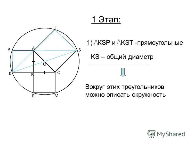 1) КSP и KST -прямоугольные KS – общий диаметр Вокруг этих треугольников можно описать окружность 1 Этап: