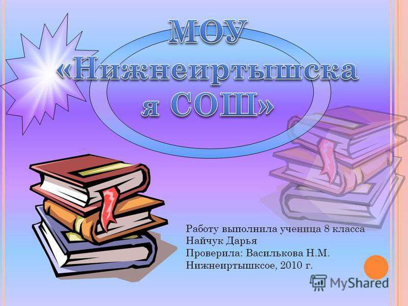 Работу выполнила ученица 8 класса Найчук Дарья Проверила: Василькова Н.М. Нижнеиртышксое, 2010 г.