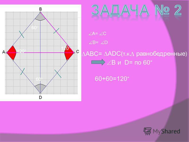 120 60 C A= D B= В и D= по 60 ° ABC= ADC (т.к. равнобедренные ) 60+60=120 °