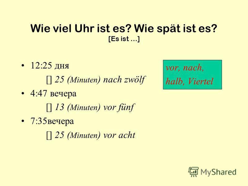 Wie viel Uhr ist es? Wie spät ist es? [Es ist …] 12:25 дня [] 25 ( Minuten ) nach zwölf 4:47 вечера [] 13 ( Minuten ) vor fünf 7:35вечера [] 25 ( Minuten ) vor acht vor, nach, halb, Viertel