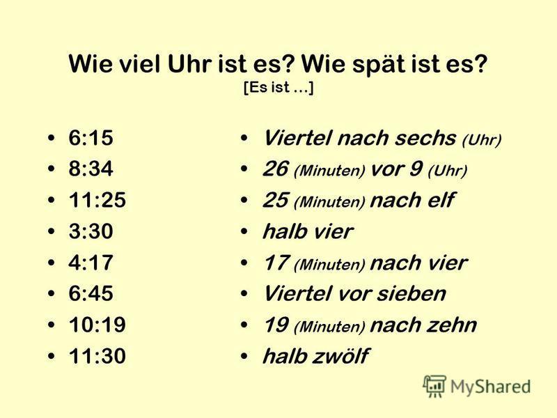 Wie viel Uhr ist es? Wie spät ist es? [Es ist …] 6:15 8:34 11:25 3:30 4:17 6:45 10:19 11:30 Viertel nach sechs (Uhr) 26 (Minuten) vor 9 (Uhr) 25 (Minuten) nach elf halb vier 17 (Minuten) nach vier Viertel vor sieben 19 (Minuten) nach zehn halb zwölf
