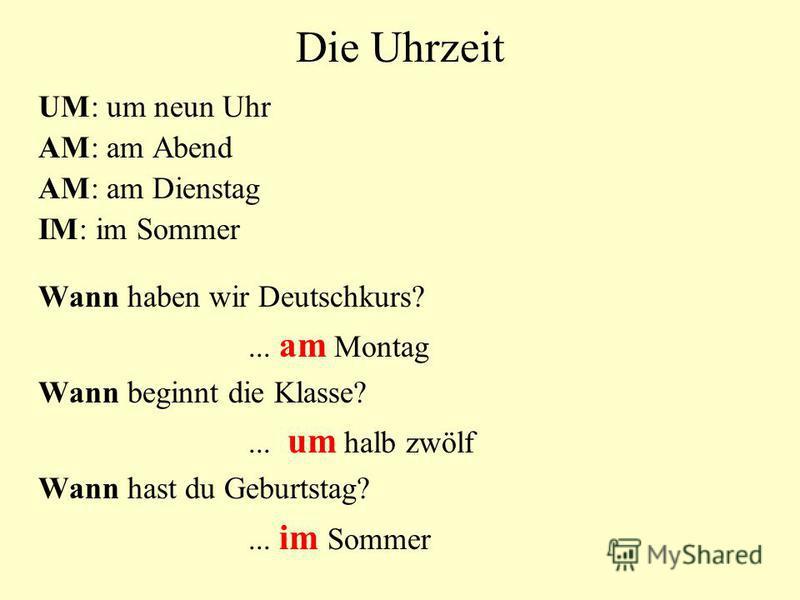 Die Uhrzeit UM: um neun Uhr AM: am Abend AM: am Dienstag IM: im Sommer Wann haben wir Deutschkurs?... am Montag Wann beginnt die Klasse?... um halb zwölf Wann hast du Geburtstag?... im Sommer