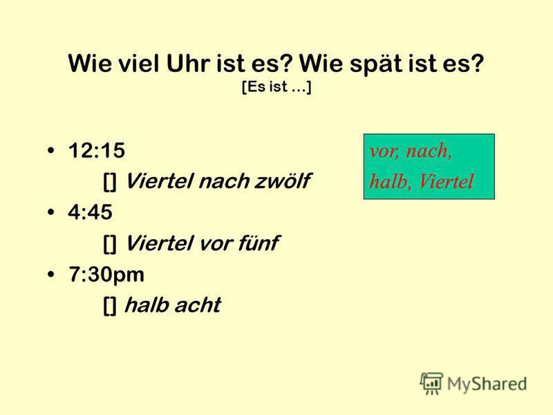 Wie viel Uhr ist es? Wie spät ist es? [Es ist …] 12:15 [] Viertel nach zwölf 4:45 [] Viertel vor fünf 7:30pm [] halb acht vor, nach, halb, Viertel