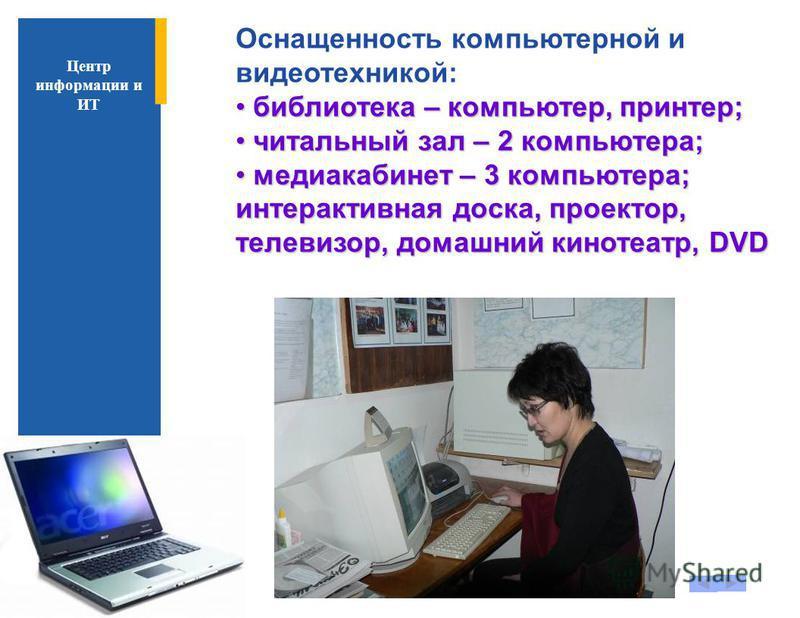 Оснащенность компьютерной и видеотехникой: библиотека – компьютер, принтер; библиотека – компьютер, принтер; читальный зал – 2 компьютера; читальный зал – 2 компьютера; медиа кабинет – 3 компьютера; интерактивная доска, проектор, телевизор, домашний