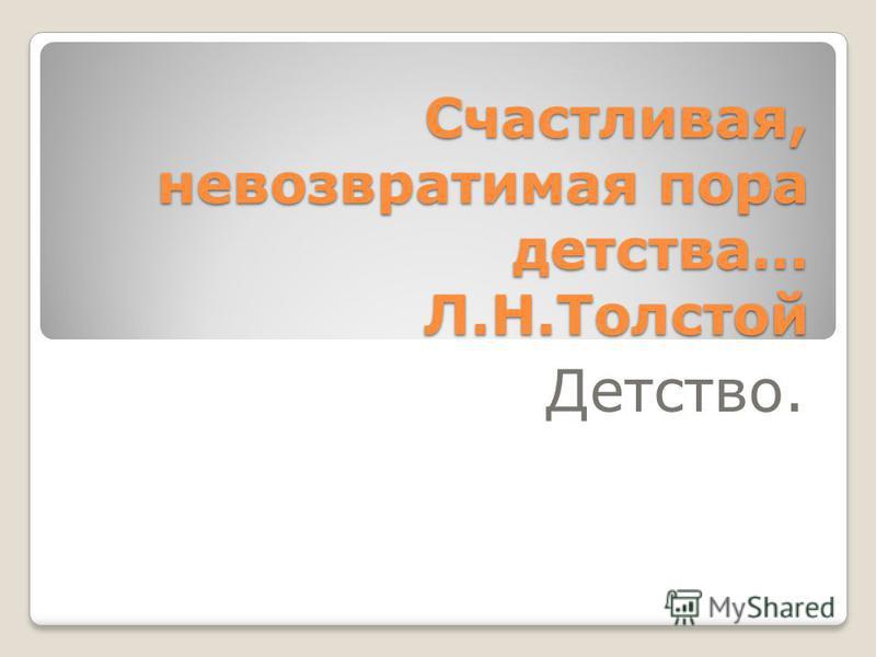 Счастливая, невозвратимая пора детства… Л.Н.Толстой Детство.