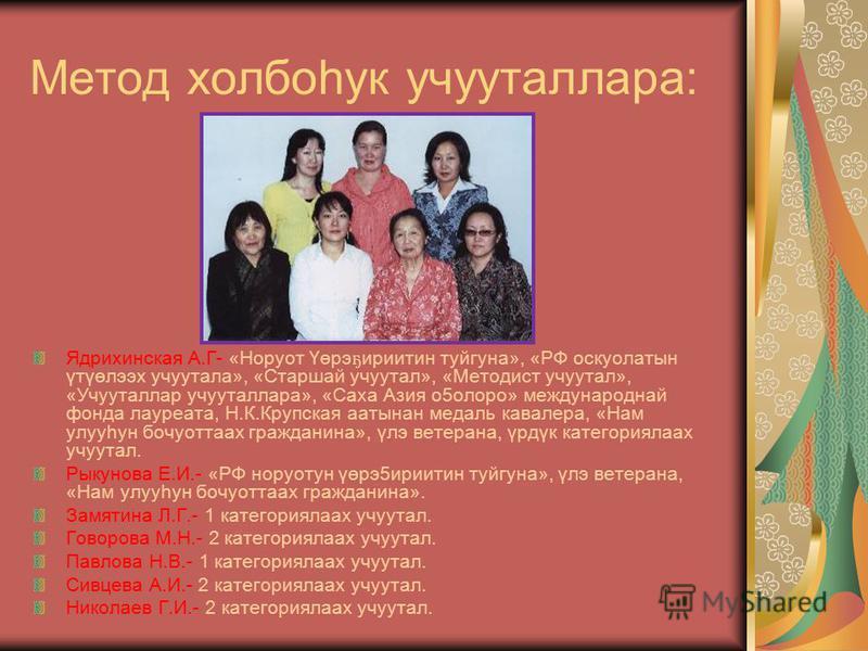 Метод холбоһук учууталлара: Ядрихинская А.Г- «Норуот Үөрэ ҕ ириитин туйгуна», «РФ оскуолатын үтүөлээх учуутала», «Старшай учуутал», «Методист учуутал», «Учууталлар учууталлара», «Саха Азия о5олоро» международнай фонда лауреата, Н.К.Крупская аатынан м