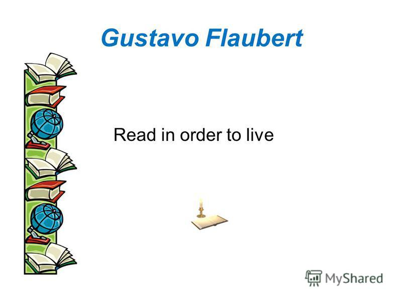 Gustavo Flaubert Read in order to live