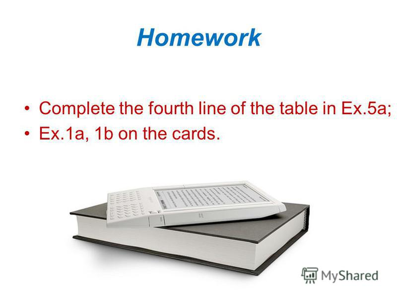 Homework Complete the fourth line of the table in Ex.5a; Ex.1a, 1b on the cards.