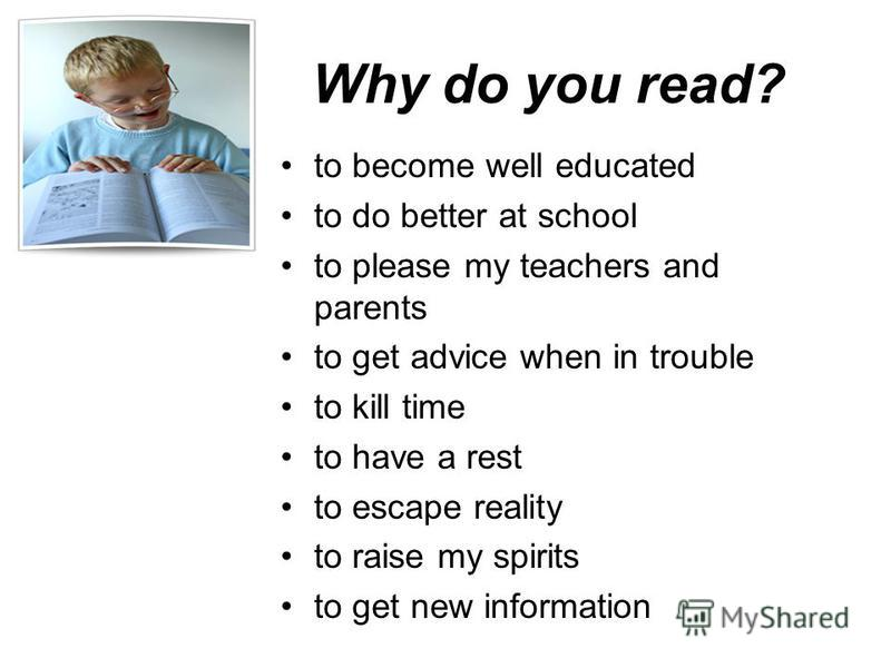 Why do you read? to become well educated to do better at school to please my teachers and parents to get advice when in trouble to kill time to have a rest to escape reality to raise my spirits to get new information
