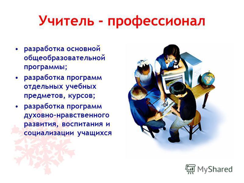 Учитель - профессионал разработка основной общеобразовательной программы; разработка программ отдельных учебных предметов, курсов; разработка программ духовно-нравственного развития, воспитания и социализации учащихся