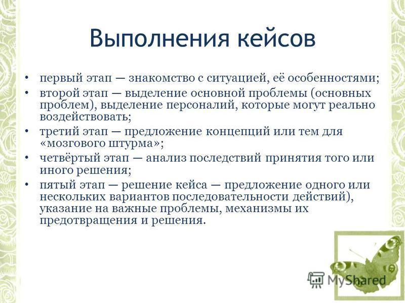 Выполнения кейсов первый этап знакомство с ситуацией, её особенностями; второй этап выделение основной проблемы (основных проблем), выделение персоналий, которые могут реально воздействовать; третий этап предложение концепций или тем для «мозгового ш