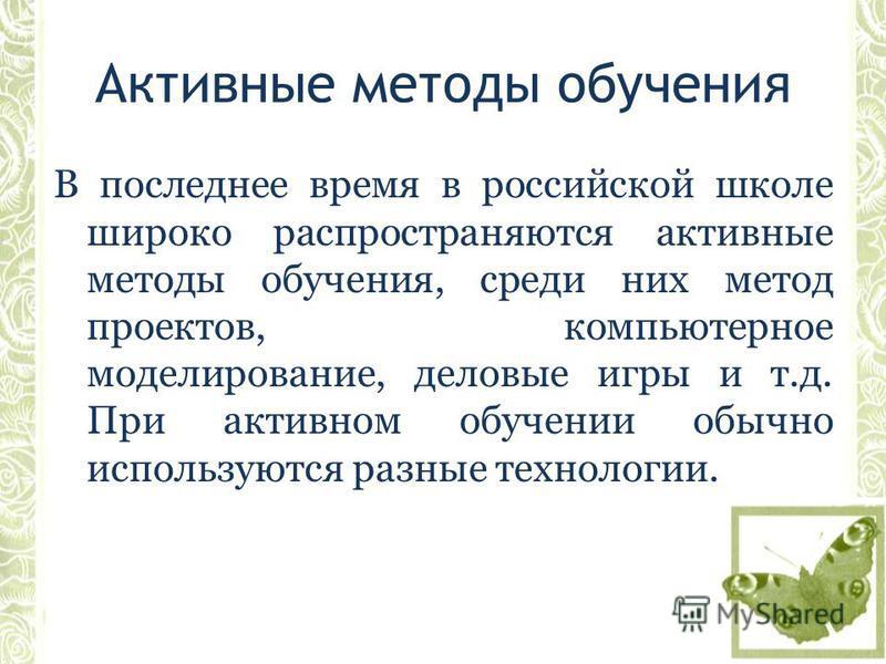 Активные методы обучения В последнее время в российской школе широко распространяются активные методы обучения, среди них метод проектов, компьютерное моделирование, деловые игры и т.д. При активном обучении обычно используются разные технологии.