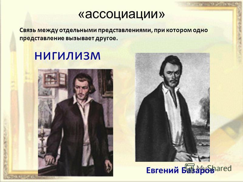 «ассоциации» Cвязь между отдельными представлениями, при котором одно представление вызывает другое. нигилизм Евгений Базаров