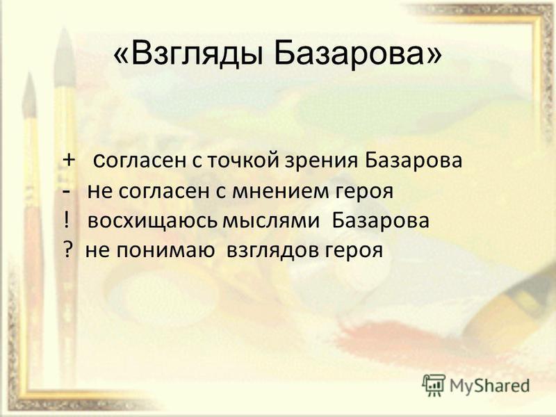 «Взгляды Базарова» + согласен с точкой зрения Базарова - н е согласен с мнением героя ! восхищаюсь мыслями Базарова ? не понимаю взглядов героя