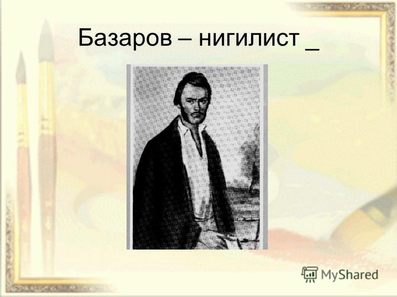 Базаров – нигилист _