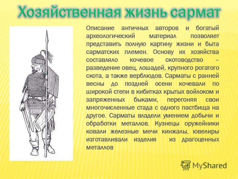 Описание античных авторов и богатый археологический материал позволяет представить полную картину жизни и быта сарматских племен. Основу их хозяйства составляло кочевое скотоводство – разведение овец, лошадей, крупного рогатого скота, а также верблюд