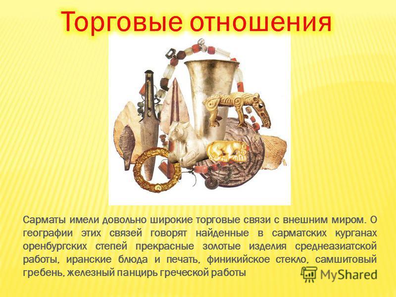 Сарматы имели довольно широкие торговые связи с внешним миром. О географии этих связей говорят найденные в сарматских курганах оренбургских степей прекрасные золотые изделия среднеазиатской работы, иранские блюда и печать, финикийское стекло, самшито