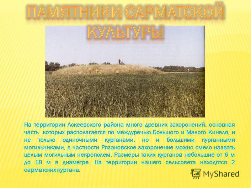 На территории Аскеевского района много древних захоронений, основная часть которых располагается по междуречью Большого и Малого Кинеля, и не только одиночными курганами, но и большими курганными могильниками, в частности Рязановское захоронение можн
