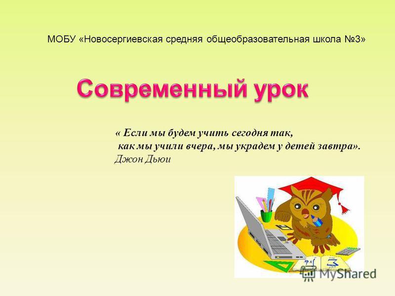МОБУ «Новосергиевская средняя общеобразовательная школа 3» « Если мы будем учить сегодня так, как мы учили вчера, мы украдем у детей завтра». Джон Дьюи