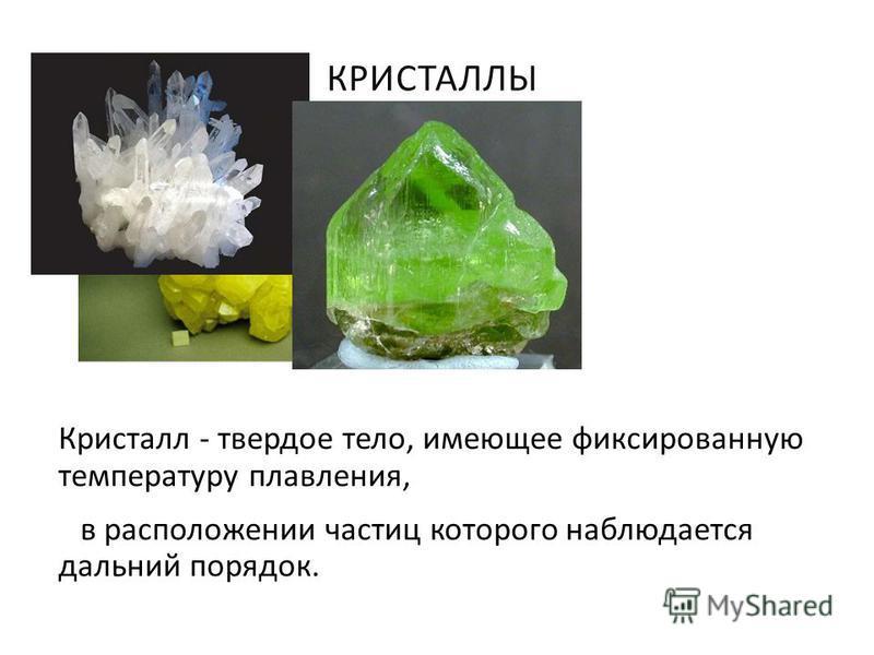 КРИСТАЛЛЫ Кристалл - твердое тело, имеющее фиксированную температуру плавления, в расположении частиц которого наблюдается дальний порядок.