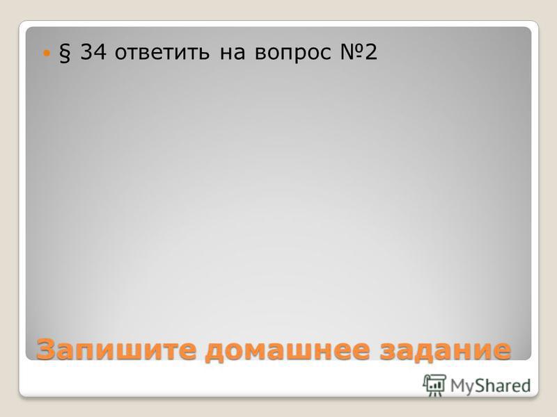 Запишите домашнее задание § 34 ответить на вопрос 2
