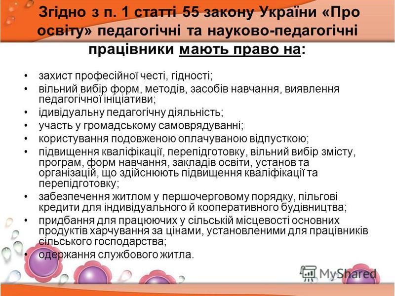 Згідно з п. 1 статті 55 закону України «Про освіту» педагогічні та науково-педагогічні працівники мають право на: захист професійної честі, гідності; вільний вибір форм, методів, засобів навчання, виявлення педагогічної ініціативи; ідивідуальну педаг