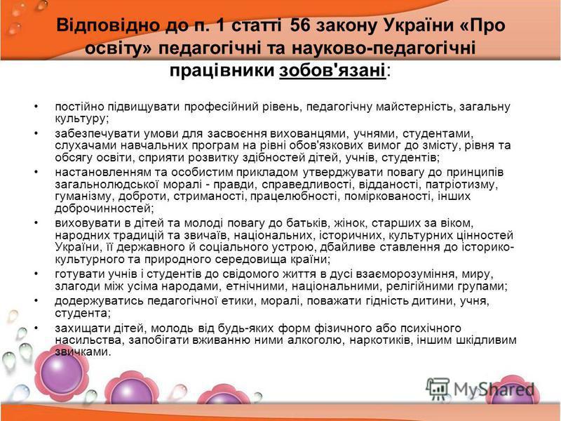 Відповідно до п. 1 статті 56 закону України «Про освіту» педагогічні та науково-педагогічні працівники зобов'язані: постійно підвищувати професійний рівень, педагогічну майстерність, загальну культуру; забезпечувати умови для засвоєння вихованцями, у