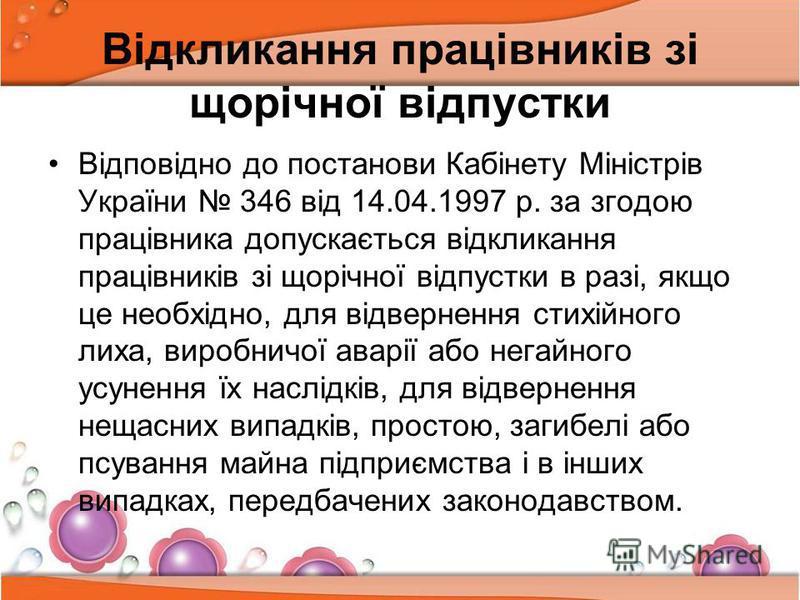 Відкликання працівників зі щорічної відпустки Відповідно до постанови Кабінету Міністрів України 346 від 14.04.1997 р. за згодою працівника допускається відкликання працівників зі щорічної відпустки в разі, якщо це необхідно, для відвернення стихійно