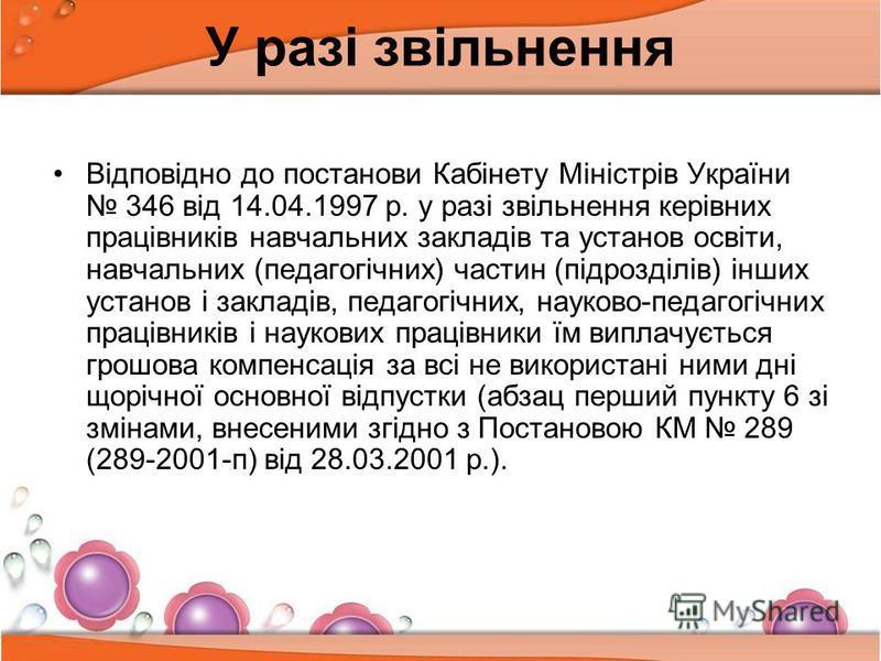 У разі звільнення Відповідно до постанови Кабінету Міністрів України 346 від 14.04.1997 р. у разі звільнення керівних працівників навчальних закладів та установ освіти, навчальних (педагогічних) частин (підрозділів) інших установ і закладів, педагогі