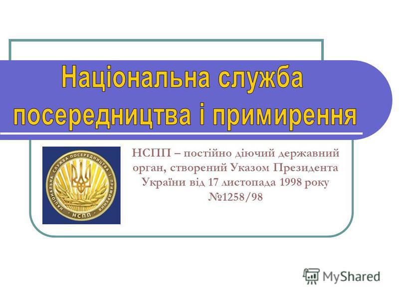НСПП – постійно діючий державний орган, створений Указом Президента України від 17 листопада 1998 року 1258/98